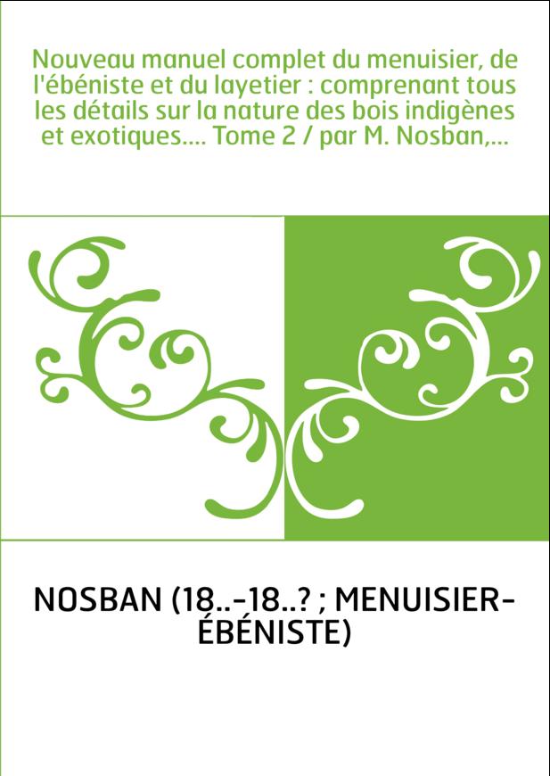 Nouveau manuel complet du menuisier, de l'ébéniste et du layetier : comprenant tous les détails sur la nature des bois indigènes