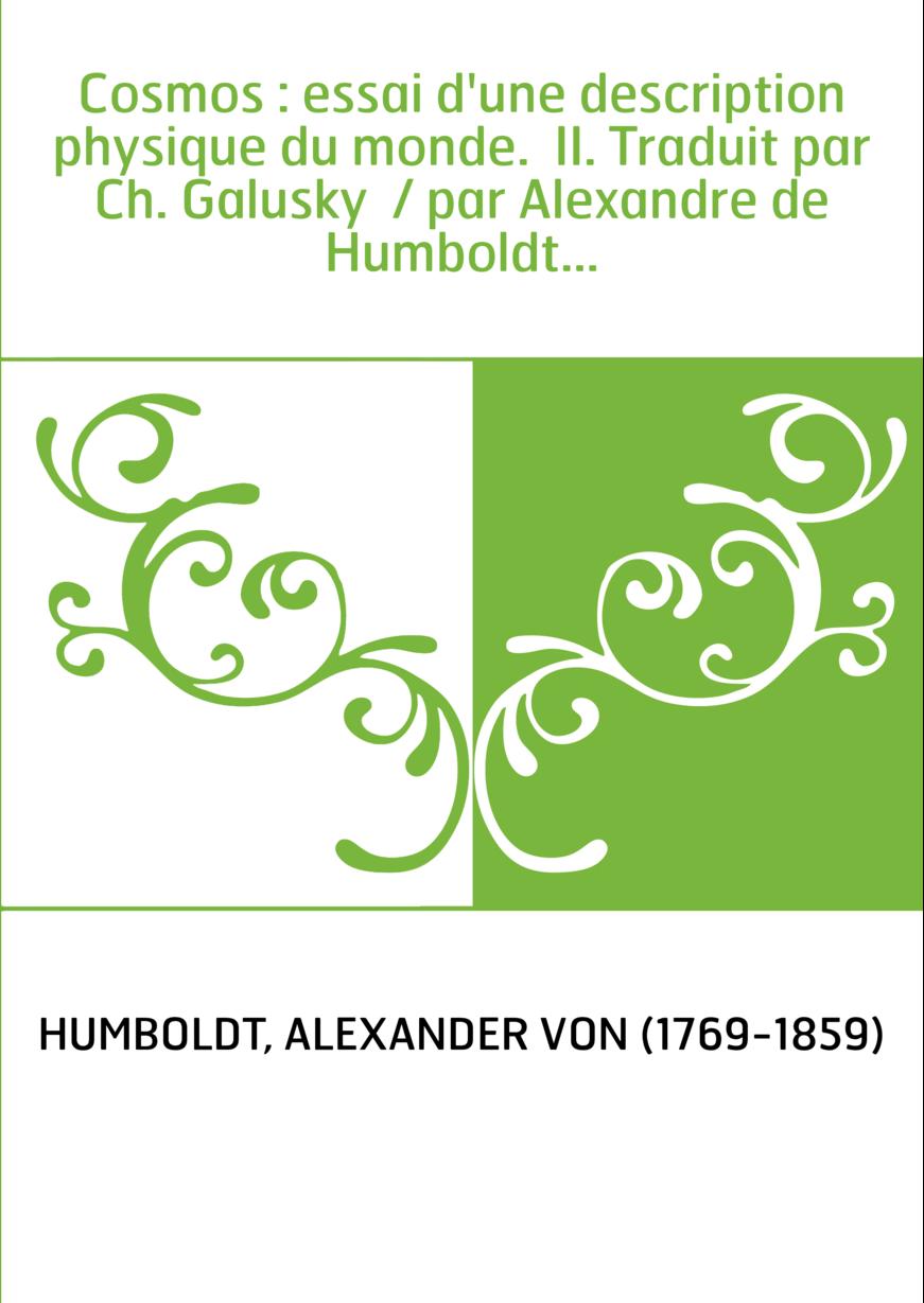 Cosmos : essai d'une description physique du monde. II. Traduit par Ch. Galusky / par Alexandre de Humboldt...