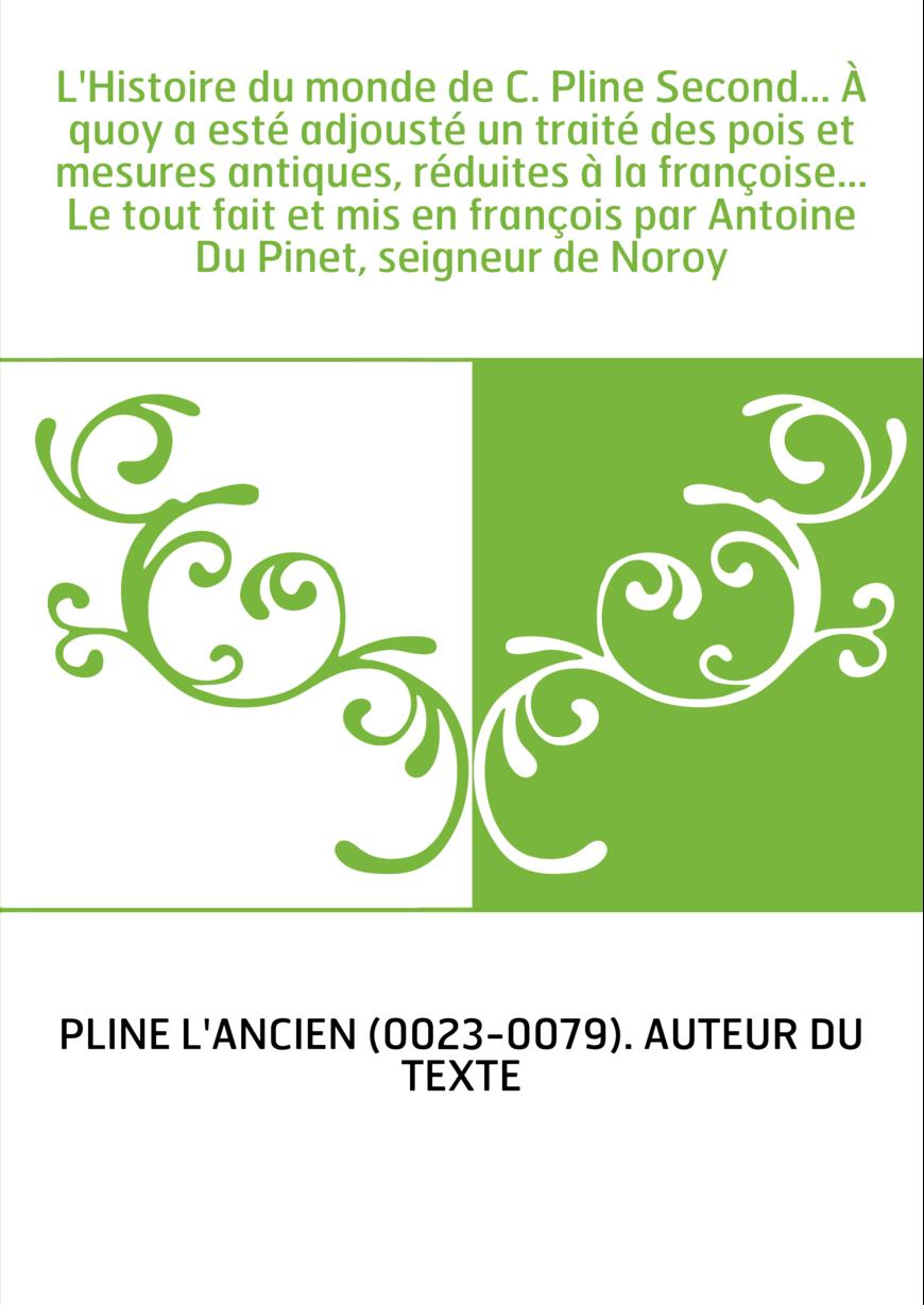 L'Histoire du monde de C. Pline Second... À quoy a esté adjousté un traité des pois et mesures antiques, réduites à la françoise