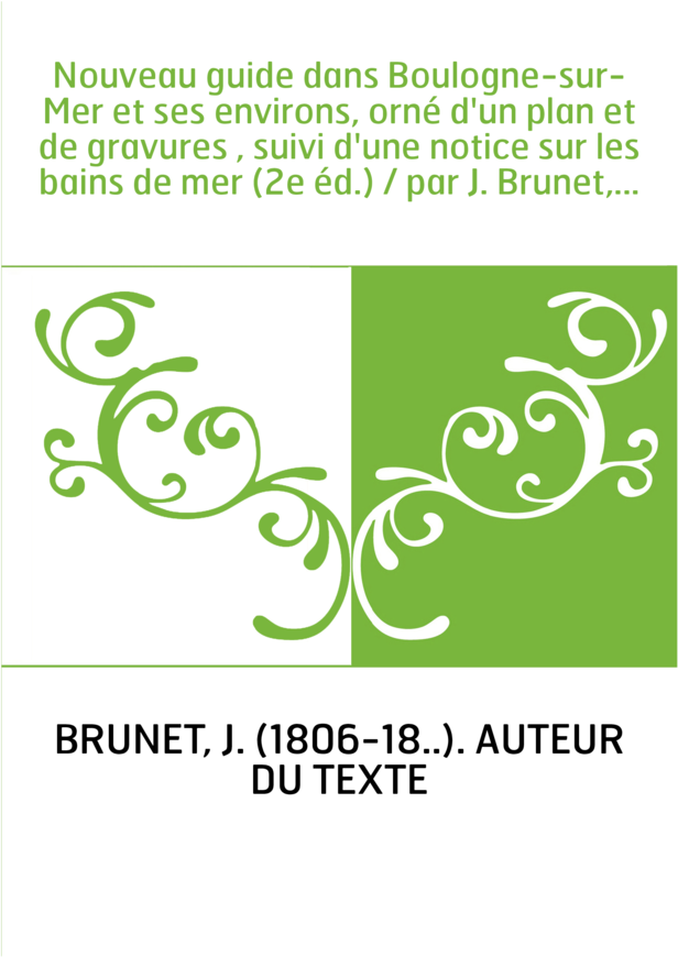 Nouveau guide dans Boulogne-sur-Mer et ses environs, orné d'un plan et de gravures , suivi d'une notice sur les bains de mer (2e