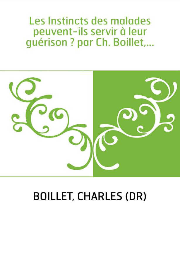 Les Instincts des malades peuvent-ils servir à leur guérison ? par Ch. Boillet,...