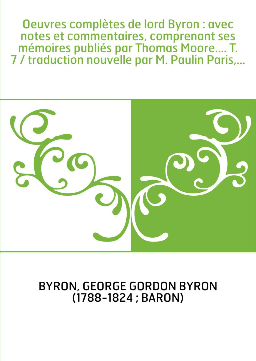 Oeuvres complètes de lord Byron : avec notes et commentaires, comprenant ses mémoires publiés par Thomas Moore.... T. 7 / traduc