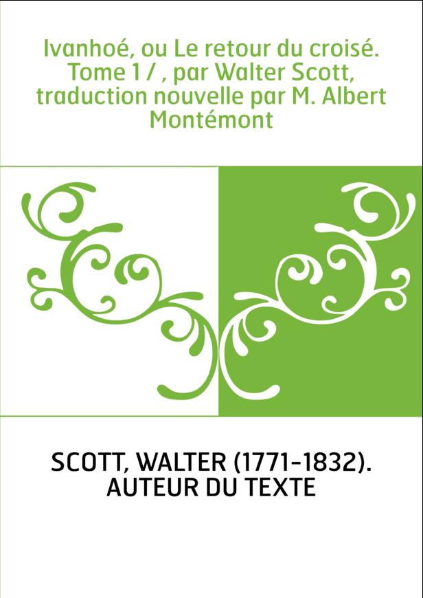 Ivanhoé, ou Le retour du croisé. Tome 1 / , par Walter Scott, traduction nouvelle par M. Albert Montémont