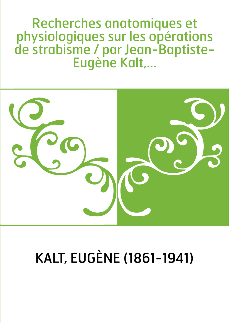 Recherches anatomiques et physiologiques sur les opérations de strabisme / par Jean-Baptiste-Eugène Kalt,...