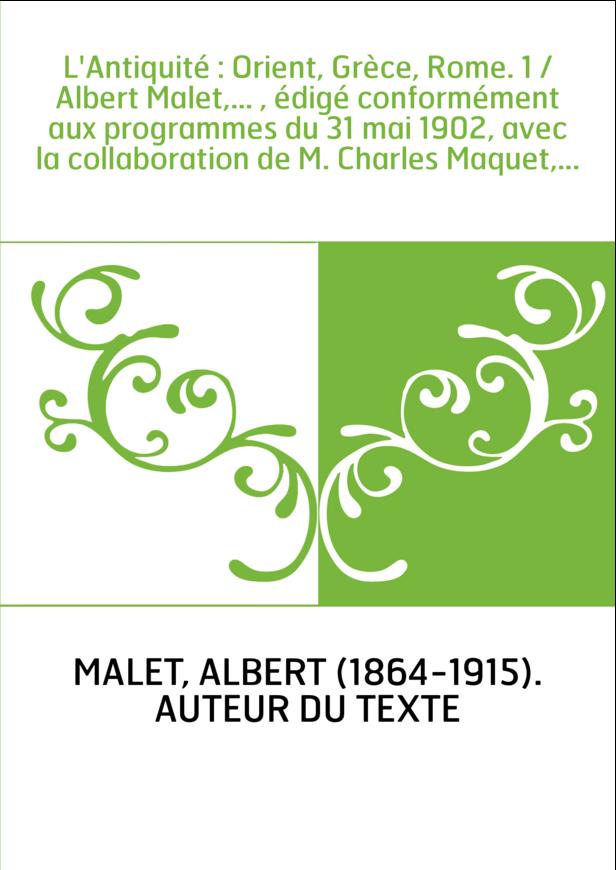 L'Antiquité : Orient, Grèce, Rome. 1 / Albert Malet,... , édigé conformément aux programmes du 31 mai 1902, avec la collaboratio