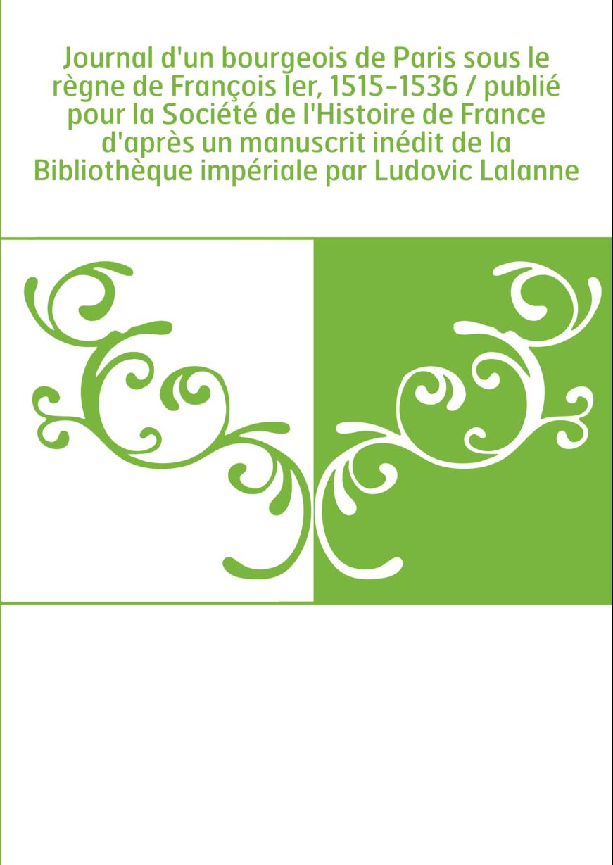 Journal d'un bourgeois de Paris sous le règne de François Ier, 1515-1536 / publié pour la Société de l'Histoire de France d'aprè