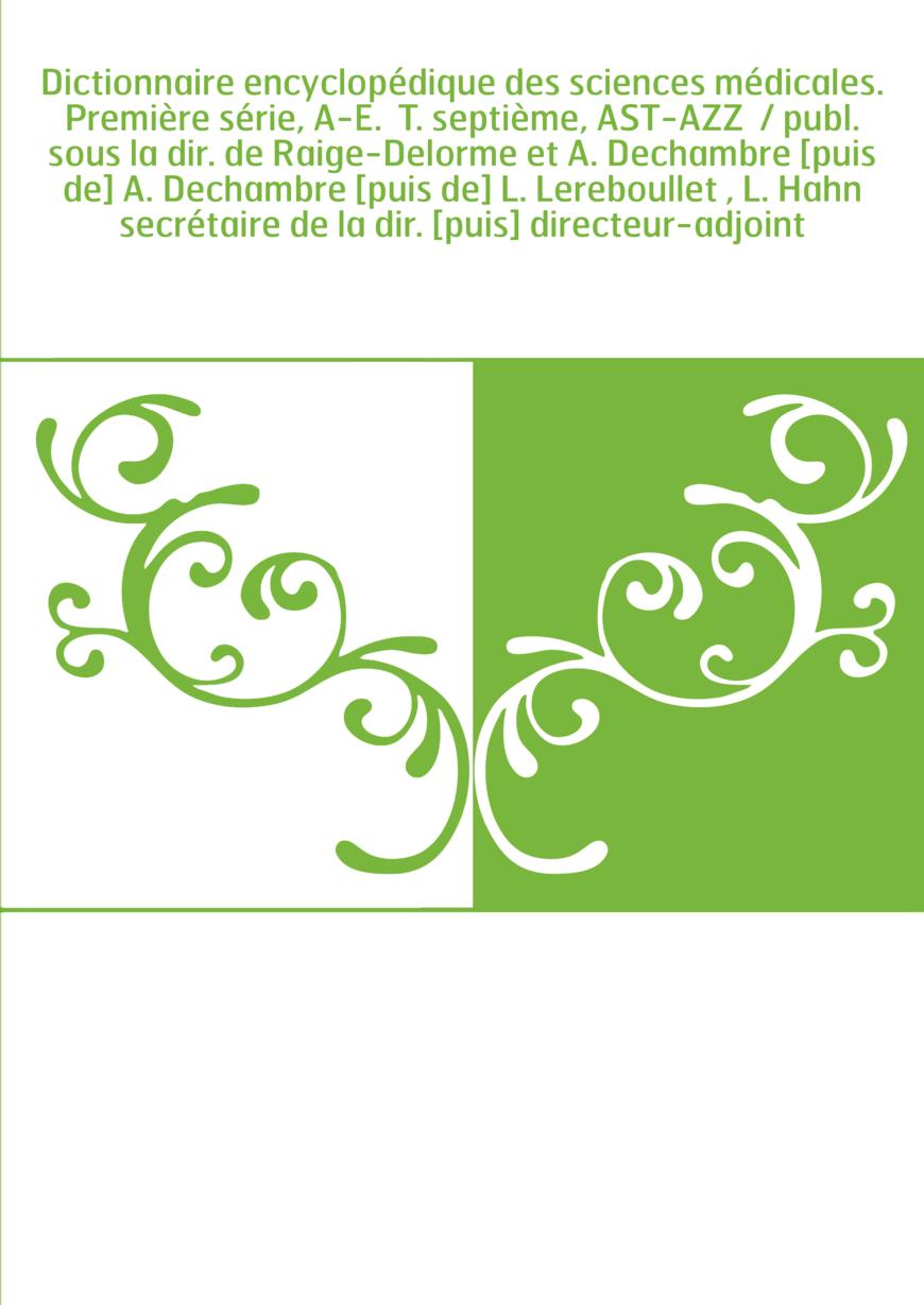 Dictionnaire encyclopédique des sciences médicales. Première série, A-E. T. septième, AST-AZZ / publ. sous la dir. de Raige-De