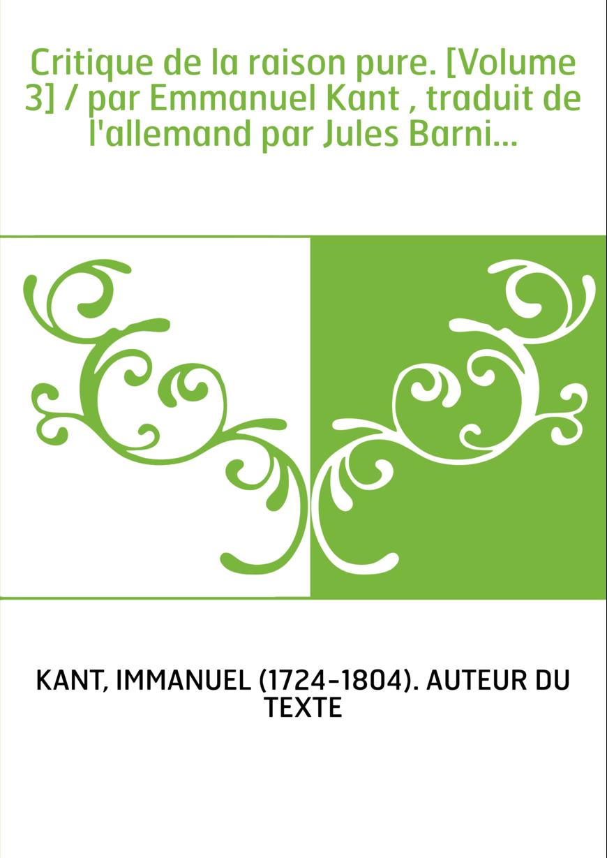 Critique de la raison pure. [Volume 3] / par Emmanuel Kant , traduit de l'allemand par Jules Barni...