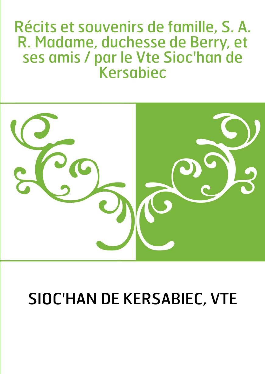 Récits et souvenirs de famille, S. A. R. Madame, duchesse de Berry, et ses amis / par le Vte Sioc'han de Kersabiec