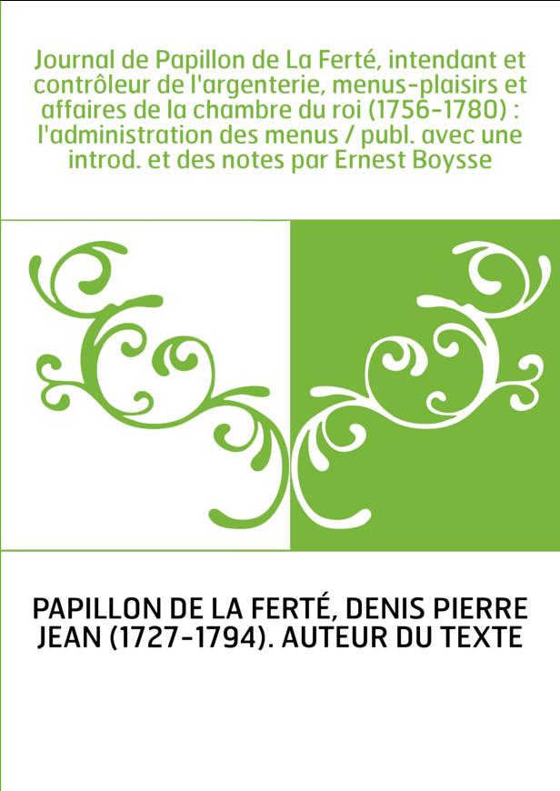 Journal de Papillon de La Ferté, intendant et contrôleur de l'argenterie, menus-plaisirs et affaires de la chambre du roi (1756-