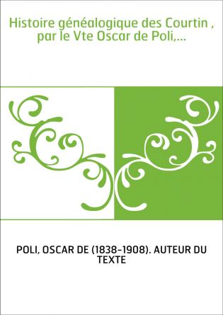 Histoire généalogique des Courtin , par le Vte Oscar de Poli,...