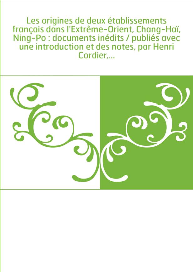 Les origines de deux établissements français dans l'Extrême-Orient, Chang-Haï, Ning-Po : documents inédits / publiés avec une in