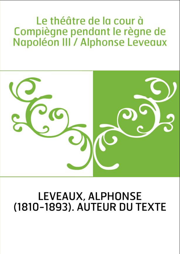 Le théâtre de la cour à Compiègne pendant le règne de Napoléon III / Alphonse Leveaux