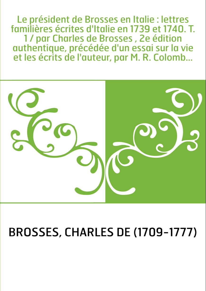 Le président de Brosses en Italie : lettres familières écrites d'Italie en 1739 et 1740. T. 1 / par Charles de Brosses , 2e édit