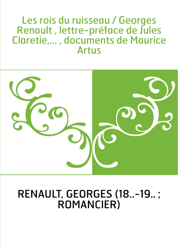 Les rois du ruisseau / Georges Renault , lettre-préface de Jules Claretie,... , documents de Maurice Artus