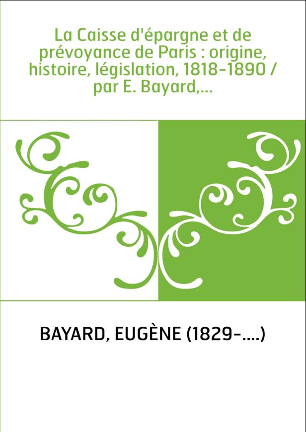 La Caisse d'épargne et de prévoyance de Paris : origine, histoire, législation, 1818-1890 / par E. Bayard,...