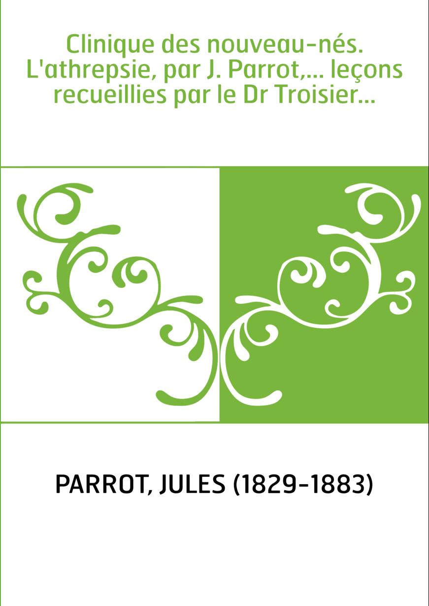 Clinique des nouveau-nés. L'athrepsie, par J. Parrot,... leçons recueillies par le Dr Troisier...
