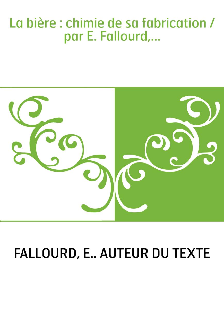 La bière : chimie de sa fabrication / par E. Fallourd,...