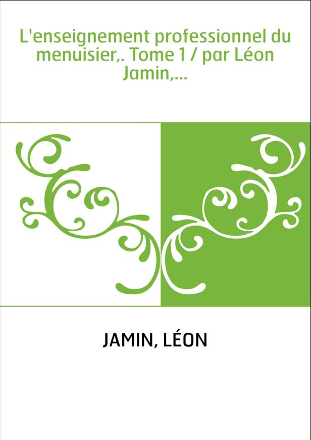 L'enseignement professionnel du menuisier,. Tome 1 / par Léon Jamin,...