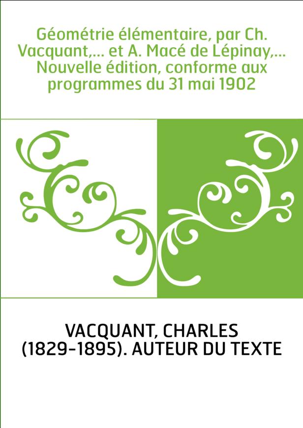 Géométrie élémentaire, par Ch. Vacquant,... et A. Macé de Lépinay,... Nouvelle édition, conforme aux programmes du 31 mai 1902