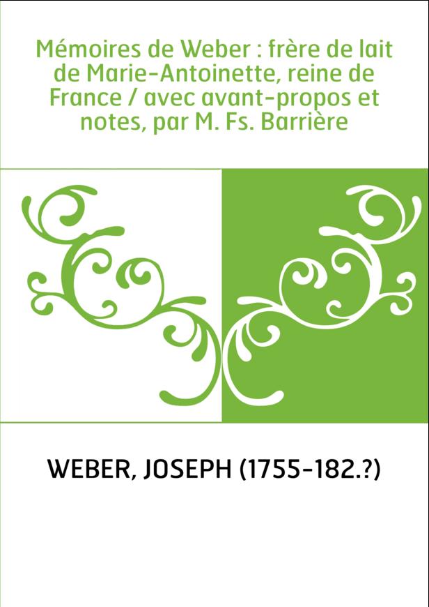 Mémoires de Weber : frère de lait de Marie-Antoinette, reine de France / avec avant-propos et notes, par M. Fs. Barrière