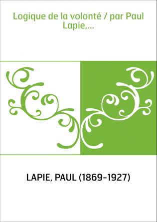 Logique de la volonté / par Paul...