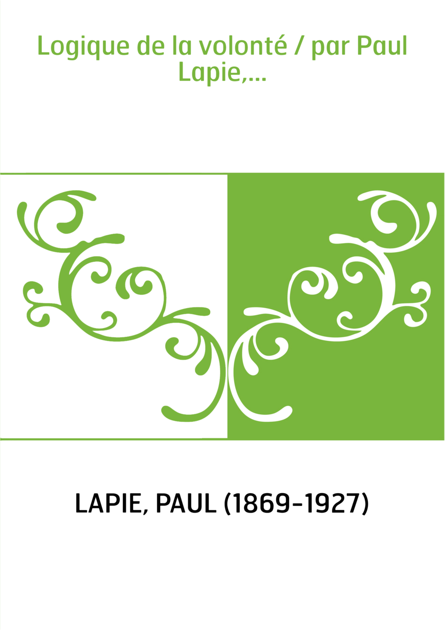 Logique de la volonté / par Paul Lapie,...