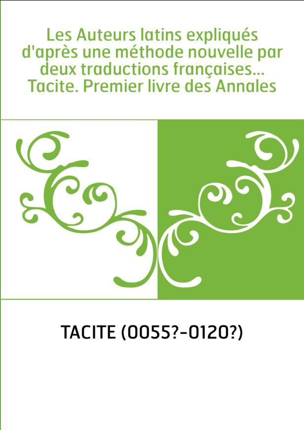 Les Auteurs latins expliqués d'après une méthode nouvelle par deux traductions françaises... Tacite. Premier livre des Annales