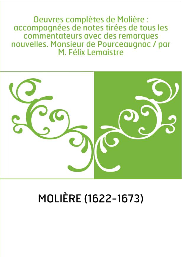 Oeuvres complètes de Molière : accompagnées de notes tirées de tous les commentateurs avec des remarques nouvelles. Monsieur de