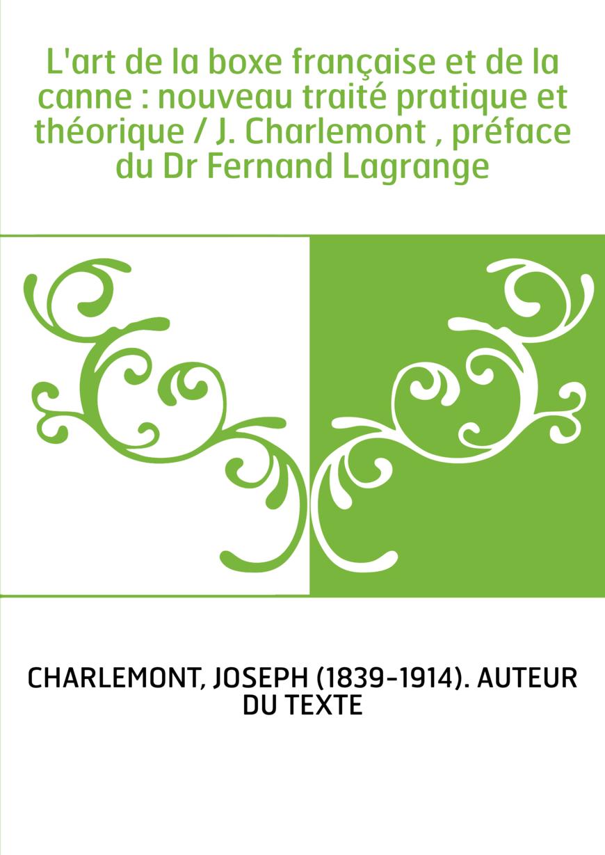 L'art de la boxe française et de la canne : nouveau traité pratique et théorique / J. Charlemont , préface du Dr Fernand Lagrang