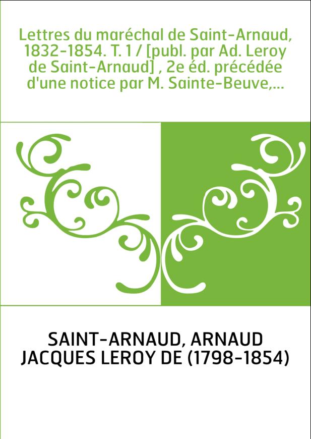 Lettres du maréchal de Saint-Arnaud, 1832-1854. T. 1 / [publ. par Ad. Leroy de Saint-Arnaud] , 2e éd. précédée d'une notice par