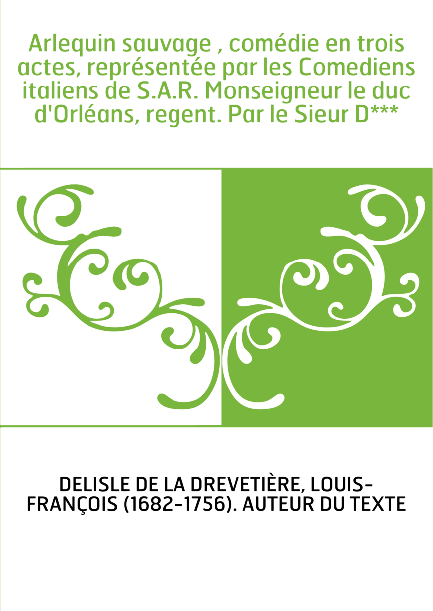 Arlequin sauvage , comédie en trois actes, représentée par les Comediens italiens de S.A.R. Monseigneur le duc d'Orléans, regent
