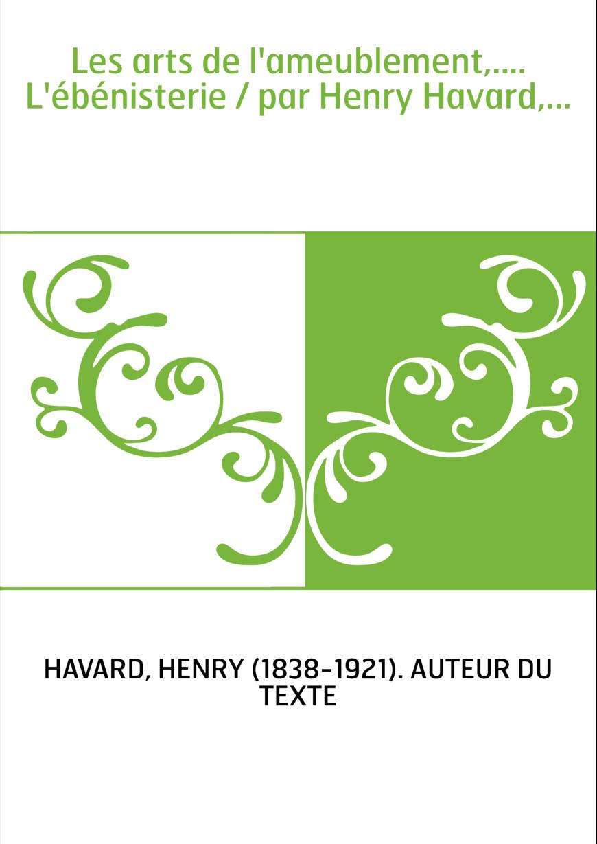 Les arts de l'ameublement,.... L'ébénisterie / par Henry Havard,...