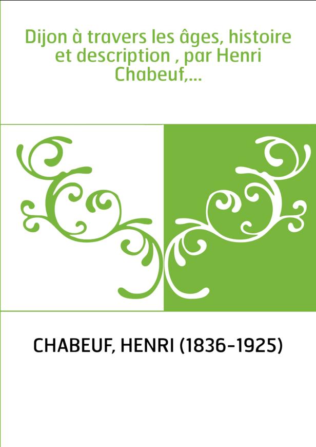 Dijon à travers les âges, histoire et description , par Henri Chabeuf,...