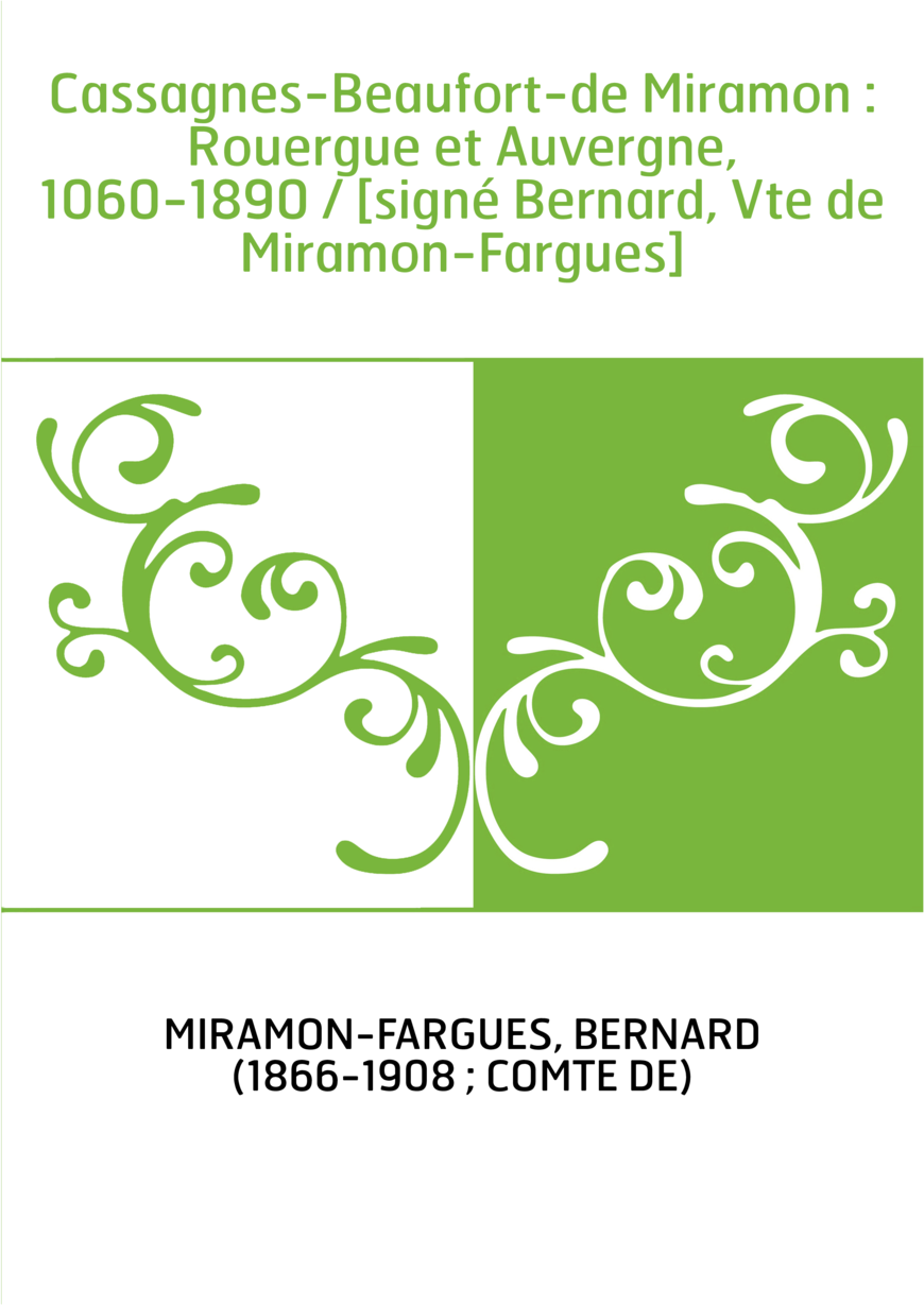 Cassagnes-Beaufort-de Miramon : Rouergue et Auvergne, 1060-1890 / [signé Bernard, Vte de Miramon-Fargues]