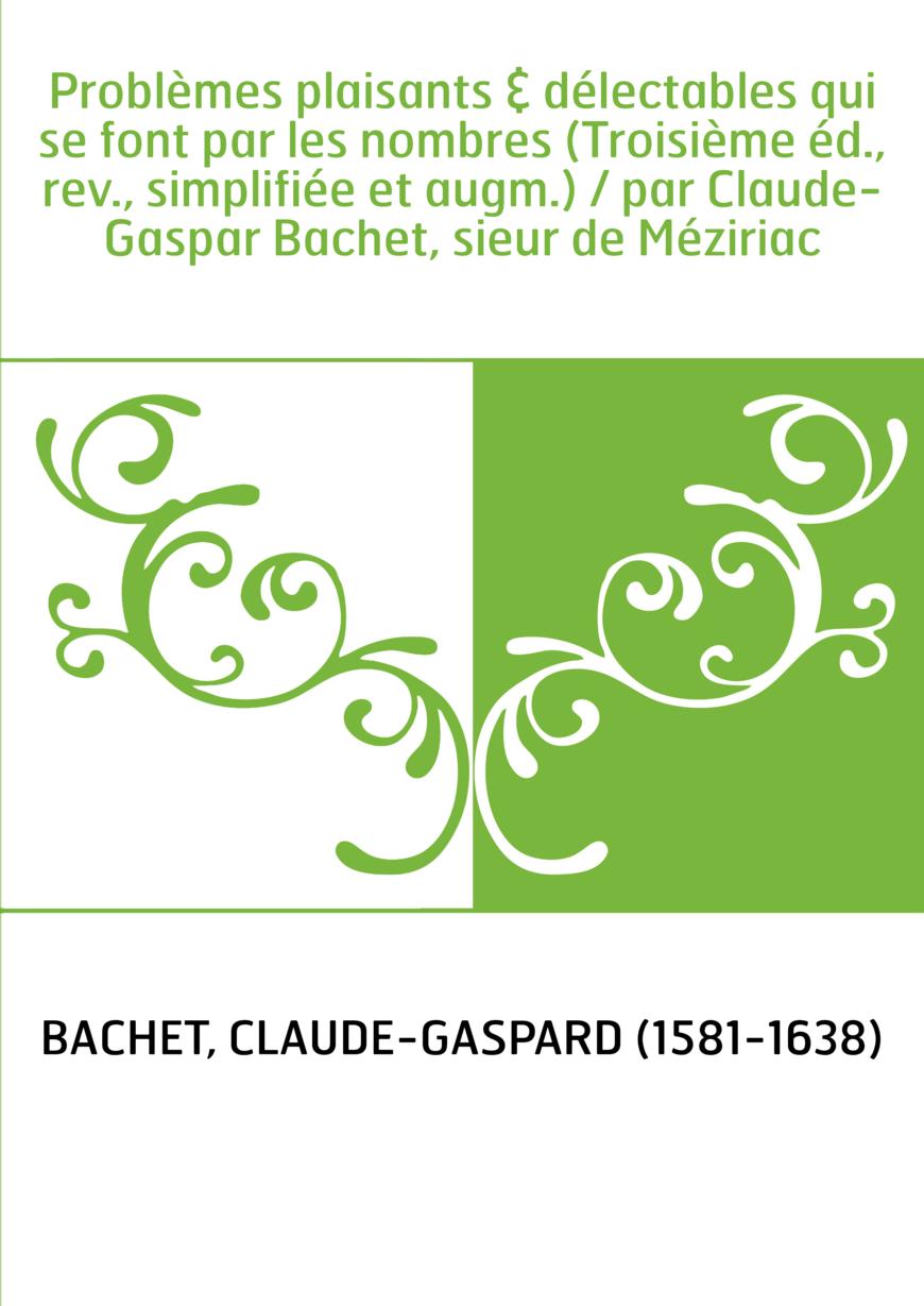 Problèmes plaisants & délectables qui se font par les nombres (Troisième éd., rev., simplifiée et augm.) / par Claude-Gaspar Bac