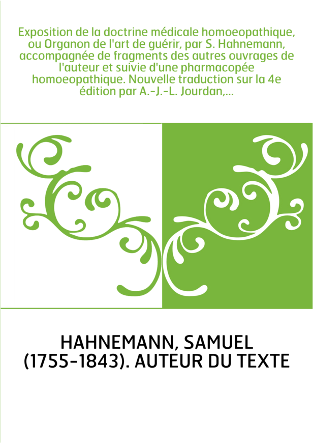 Exposition de la doctrine médicale homoeopathique, ou Organon de l'art de guérir, par S. Hahnemann, accompagnée de fragments des