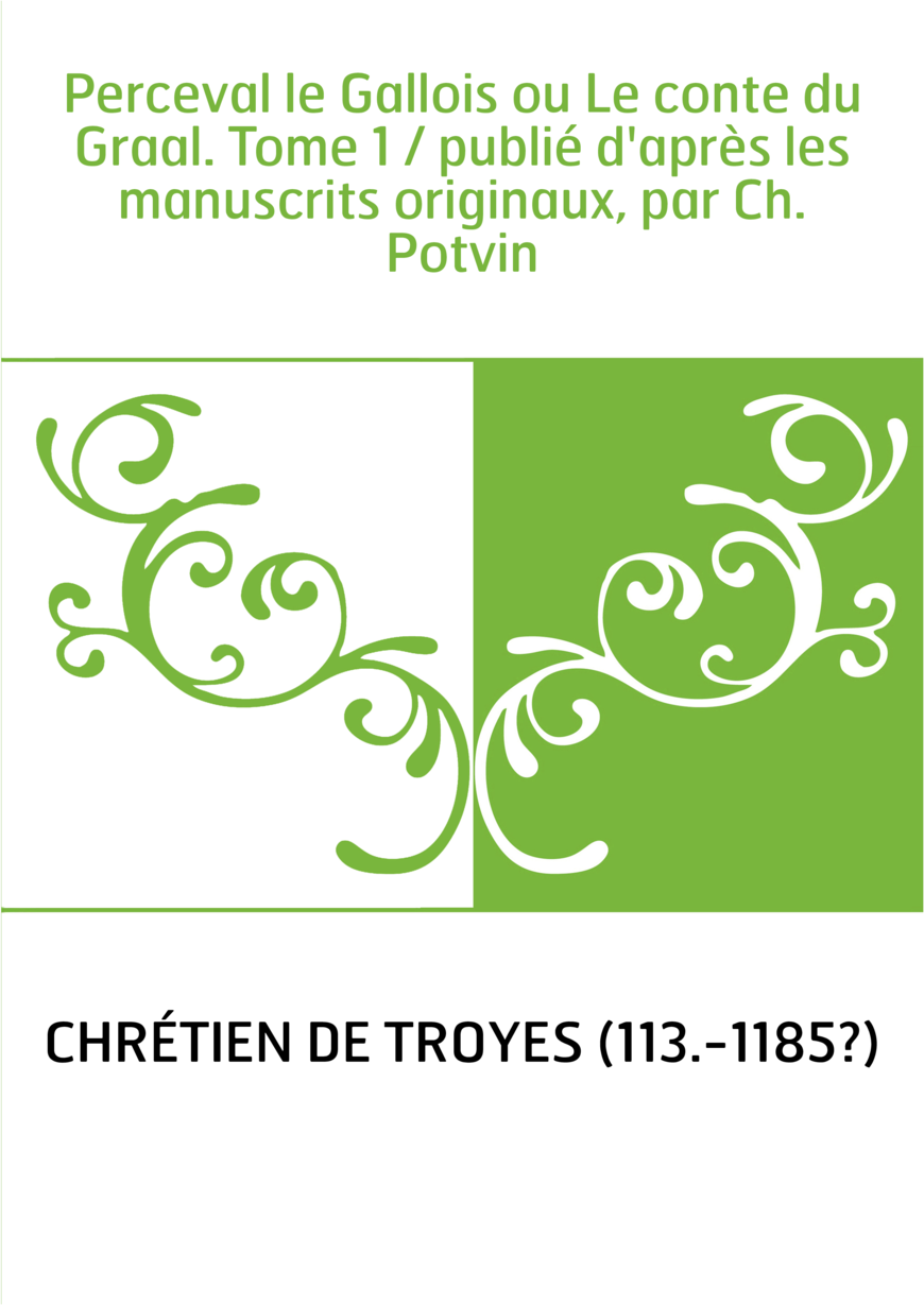 Perceval le Gallois ou Le conte du Graal. Tome 1 / publié d'après les manuscrits originaux, par Ch. Potvin