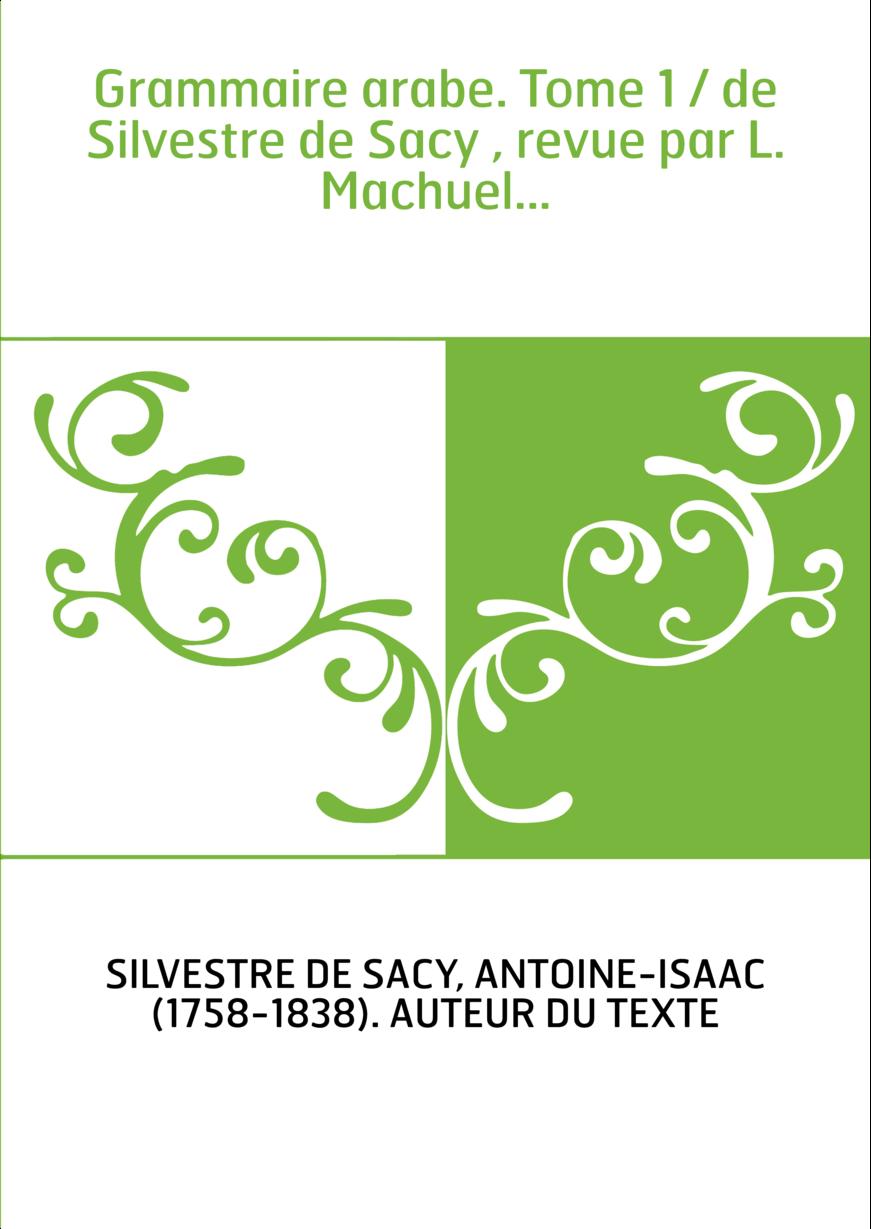 Grammaire arabe. Tome 1 / de Silvestre de Sacy , revue par L. Machuel...