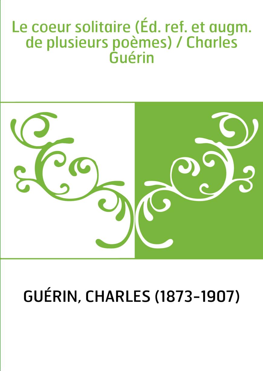 Le coeur solitaire (Éd. ref. et augm. de plusieurs poèmes) / Charles Guérin