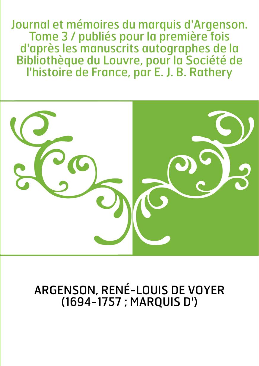 Journal et mémoires du marquis d'Argenson. Tome 3 / publiés pour la première fois d'après les manuscrits autographes de la Bibli