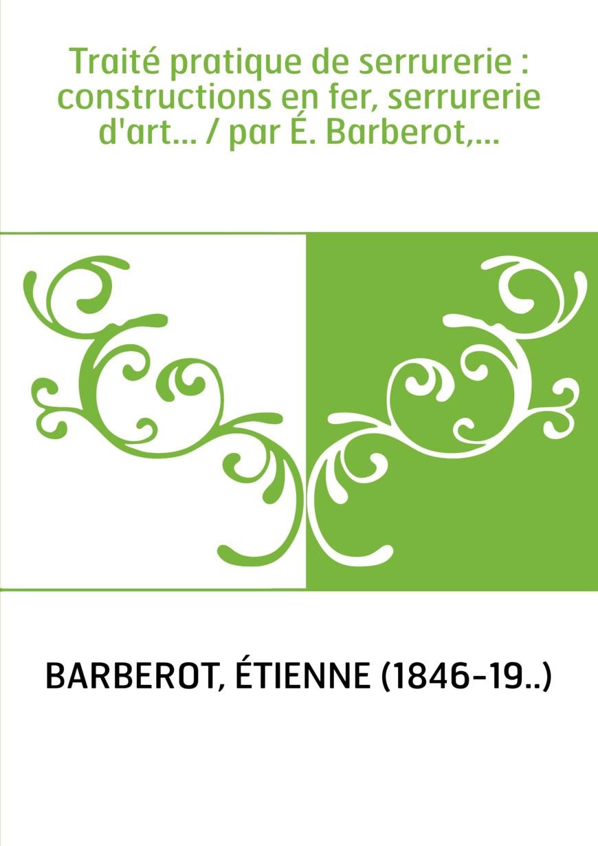 Traité pratique de serrurerie : constructions en fer, serrurerie d'art... / par É. Barberot,...