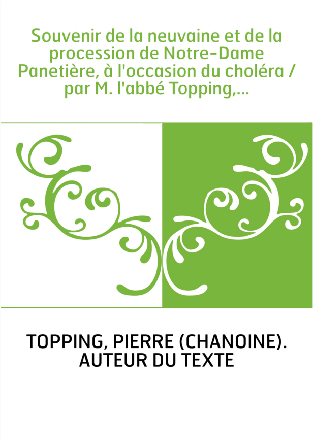 Souvenir de la neuvaine et de la procession de Notre-Dame Panetière, à l'occasion du choléra / par M. l'abbé Topping,...