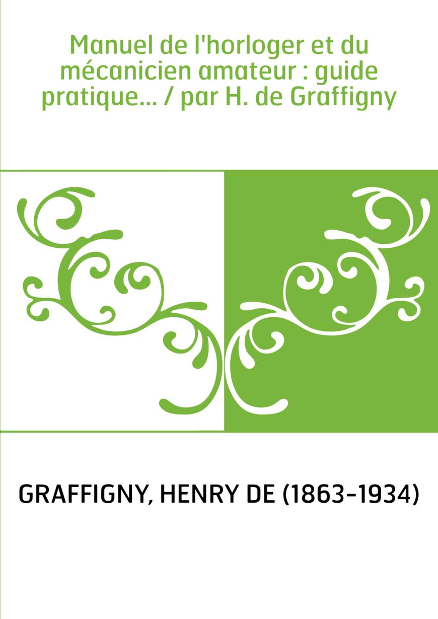 Manuel de l'horloger et du mécanicien amateur : guide pratique... / par H. de Graffigny