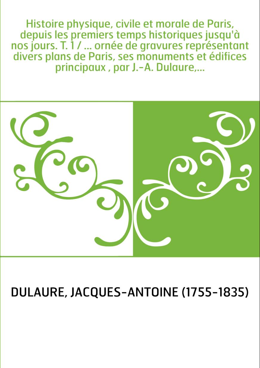 Histoire physique, civile et morale de Paris, depuis les premiers temps historiques jusqu'à nos jours. T. 1 / ... ornée de gravu