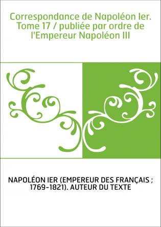 Correspondance de Napoléon Ier. Tome...