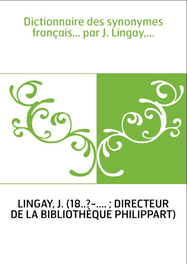 Dictionnaire des synonymes français... par J. Lingay,...