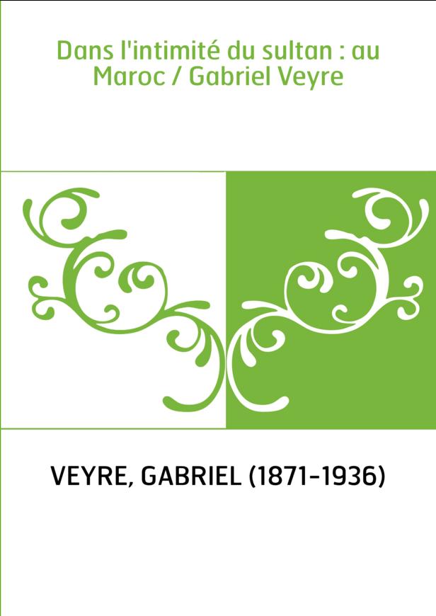 Dans l'intimité du sultan : au Maroc / Gabriel Veyre