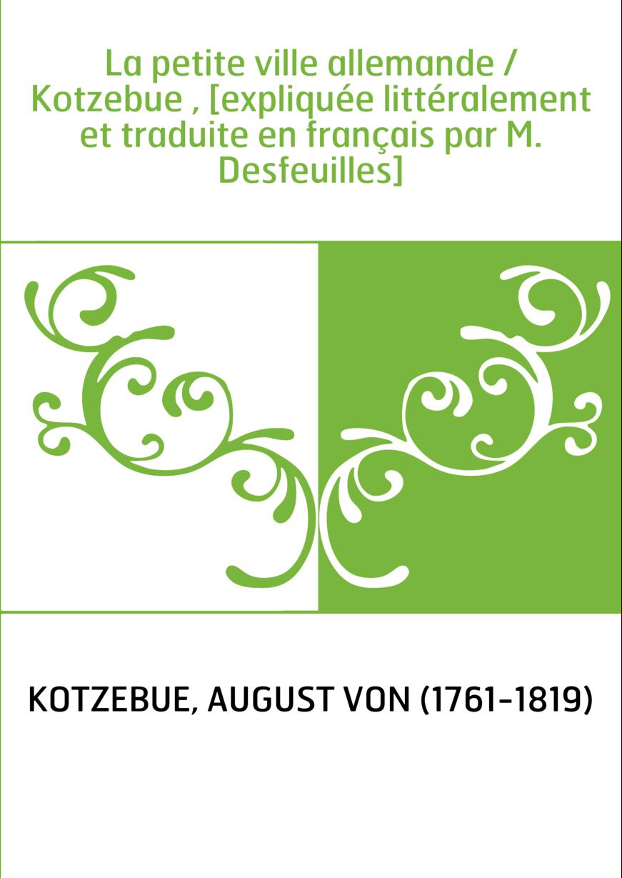 La petite ville allemande / Kotzebue , [expliquée littéralement et traduite en français par M. Desfeuilles]