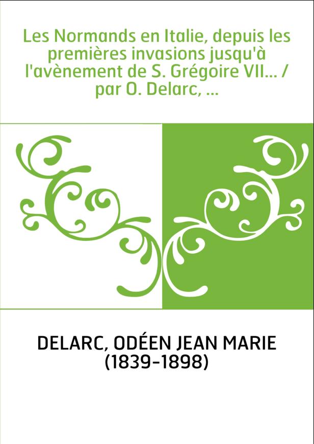 Les Normands en Italie, depuis les premières invasions jusqu'à l'avènement de S. Grégoire VII... / par O. Delarc, ...